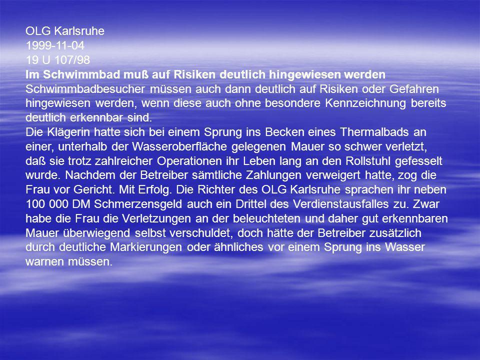 OLG Karlsruhe 1999-11-04 19 U 107/98 Im Schwimmbad muß auf Risiken deutlich hingewiesen werden Schwimmbadbesucher müssen auch dann deutlich auf Risike