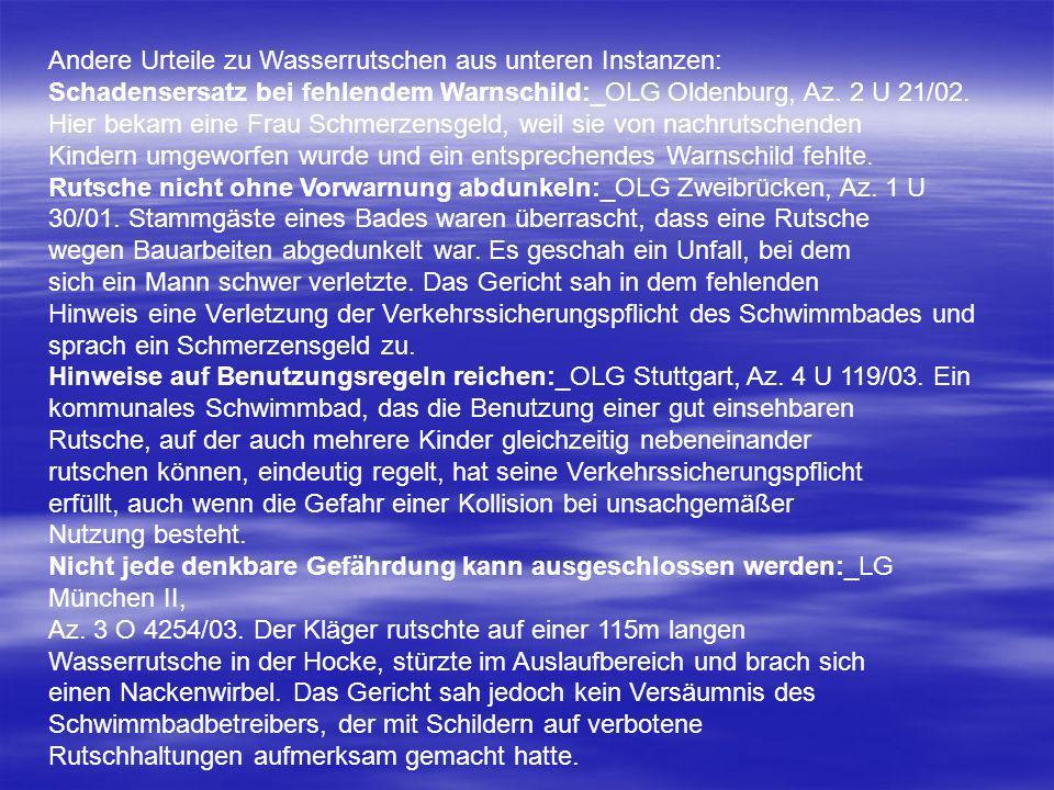 Andere Urteile zu Wasserrutschen aus unteren Instanzen: Schadensersatz bei fehlendem Warnschild:_OLG Oldenburg, Az. 2 U 21/02. Hier bekam eine Frau Sc