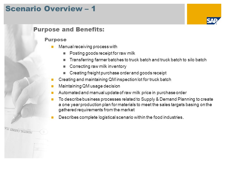 Scenario Overview – 1 Purpose and Benefits: Purpose Manual receiving process with Posting goods receipt for raw milk Transferring farmer batches to truck batch and truck batch to silo batch Correcting raw milk inventory Creating freight purchase order and goods receipt Creating and maintaining QM inspection lot for truck batch Maintaining QM usage decision Automated and manual update of raw milk price in purchase order To describe business processes related to Supply & Demand Planning to create a one year production plan for materials to meet the sales targets basing on the gathered requirements from the market Describes complete logistical scenario within the food industries.