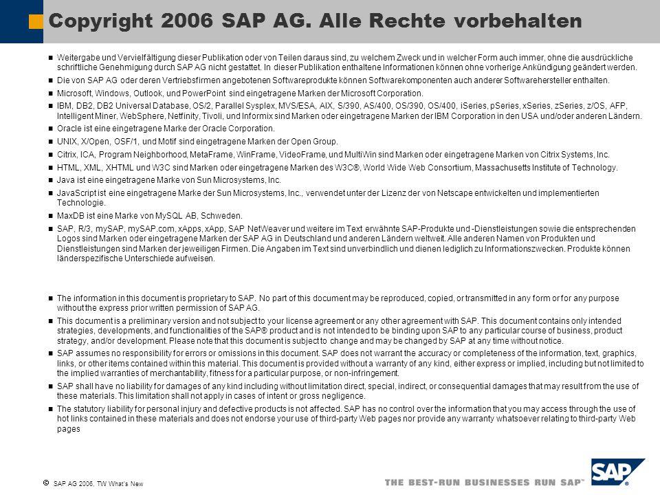  SAP AG 2006, TW What's New Weitergabe und Vervielfältigung dieser Publikation oder von Teilen daraus sind, zu welchem Zweck und in welcher Form auch immer, ohne die ausdrückliche schriftliche Genehmigung durch SAP AG nicht gestattet.