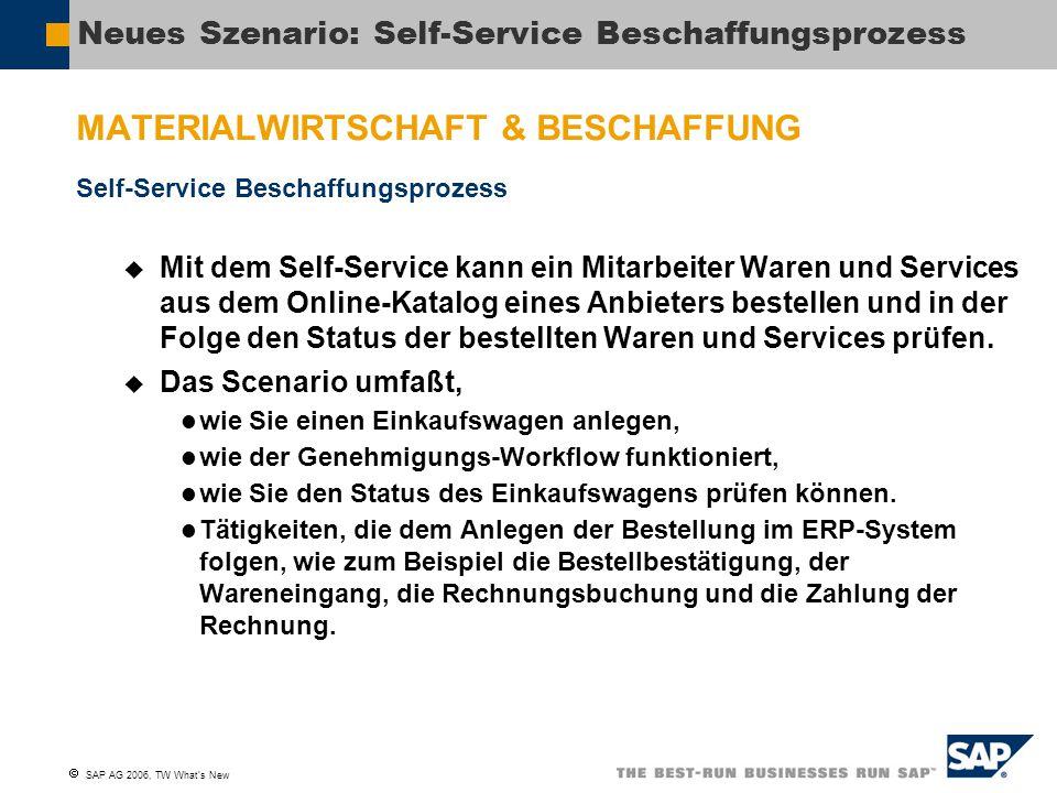  SAP AG 2006, TW What's New Neues Szenario: Self-Service Beschaffungsprozess MATERIALWIRTSCHAFT & BESCHAFFUNG Self-Service Beschaffungsprozess  Mit dem Self-Service kann ein Mitarbeiter Waren und Services aus dem Online-Katalog eines Anbieters bestellen und in der Folge den Status der bestellten Waren und Services prüfen.