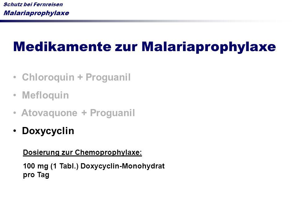 Schutz bei Fernreisen Malariaprophylaxe Medikamente zur Malariaprophylaxe Chloroquin + Proguanil Mefloquin Atovaquone + Proguanil Doxycyclin Dosierung