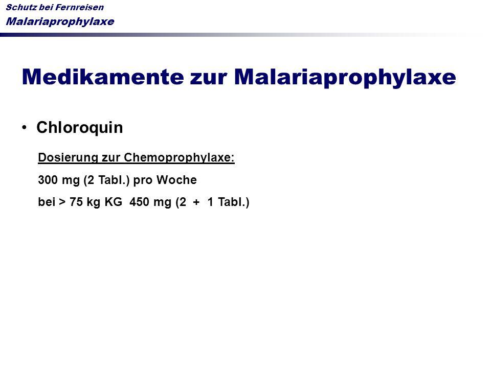 Schutz bei Fernreisen Malariaprophylaxe Medikamente zur Malariaprophylaxe Chloroquin Dosierung zur Chemoprophylaxe: 300 mg (2 Tabl.) pro Woche bei > 7