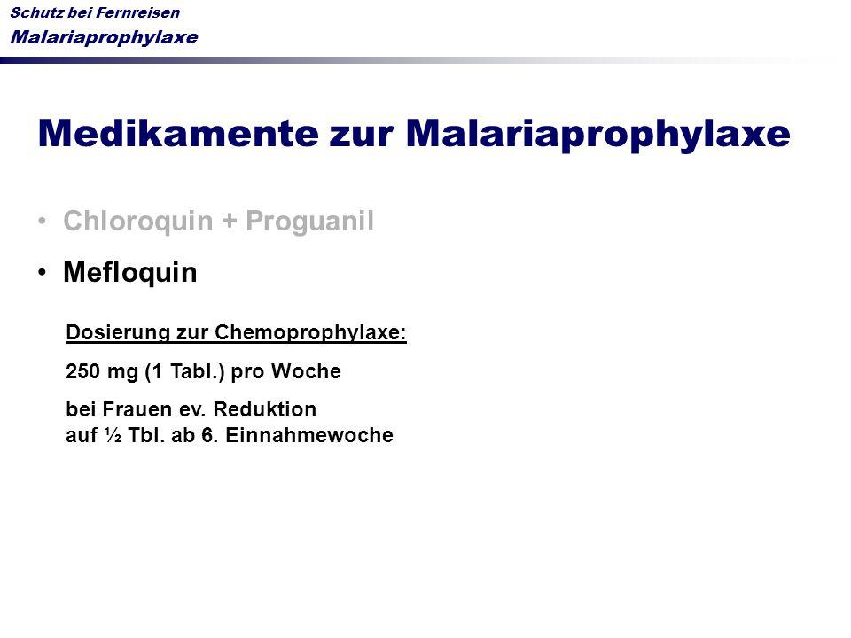 Schutz bei Fernreisen Malariaprophylaxe Medikamente zur Malariaprophylaxe Chloroquin + Proguanil Mefloquin Dosierung zur Chemoprophylaxe: 250 mg (1 Ta