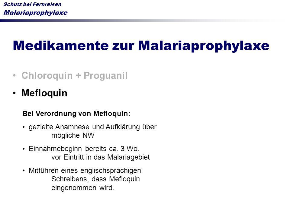 Schutz bei Fernreisen Malariaprophylaxe Medikamente zur Malariaprophylaxe Chloroquin + Proguanil Mefloquin Bei Verordnung von Mefloquin: gezielte Anam