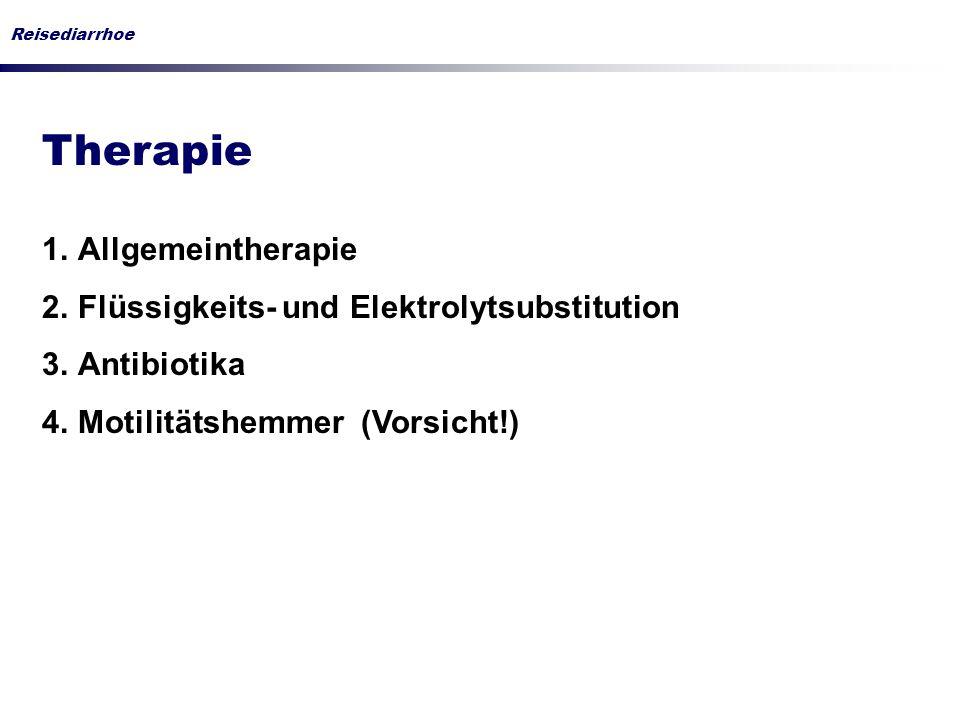 Reisediarrhoe Therapie 1.Allgemeintherapie 2.Flüssigkeits- und Elektrolytsubstitution 3.Antibiotika 4.Motilitätshemmer (Vorsicht!)