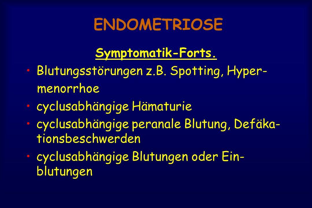ENDOMETRIOSE Symptomatik-Forts. Blutungsstörungen z.B. Spotting, Hyper- menorrhoe cyclusabhängige Hämaturie cyclusabhängige peranale Blutung, Defäka-