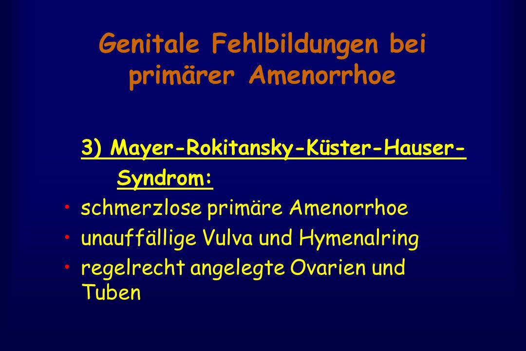 Genitale Fehlbildungen bei primärer Amenorrhoe 3) Mayer-Rokitansky-Küster-Hauser- Syndrom: schmerzlose primäre Amenorrhoe unauffällige Vulva und Hymenalring regelrecht angelegte Ovarien und Tuben