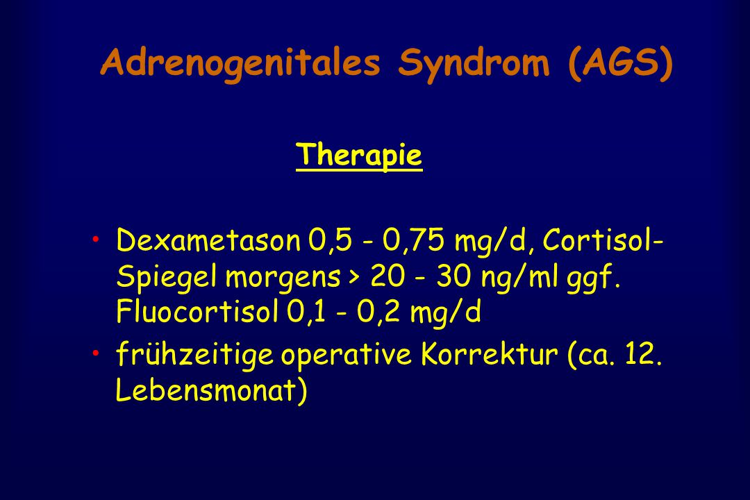 Adrenogenitales Syndrom (AGS) Therapie Dexametason 0,5 - 0,75 mg/d, Cortisol- Spiegel morgens > 20 - 30 ng/ml ggf.