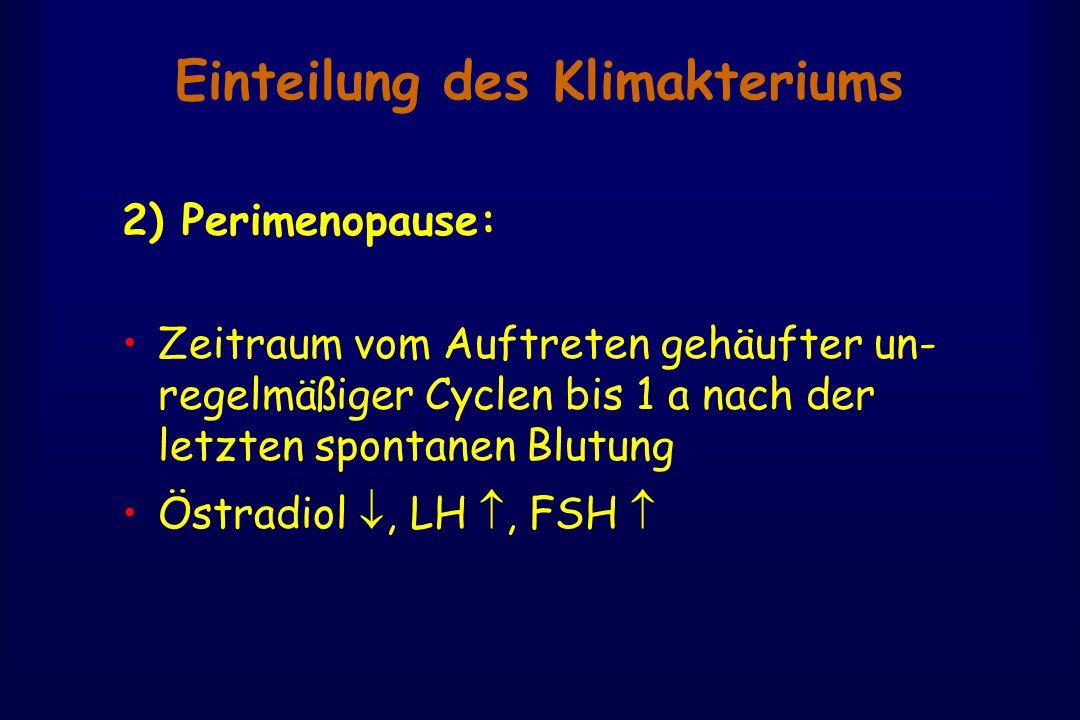 Einteilung des Klimakteriums 2) Perimenopause: Zeitraum vom Auftreten gehäufter un- regelmäßiger Cyclen bis 1 a nach der letzten spontanen Blutung Östradiol , LH , FSH 