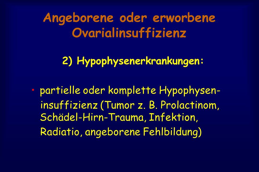 Angeborene oder erworbene Ovarialinsuffizienz 2) Hypophysenerkrankungen: partielle oder komplette Hypophysen- insuffizienz (Tumor z. B. Prolactinom, S