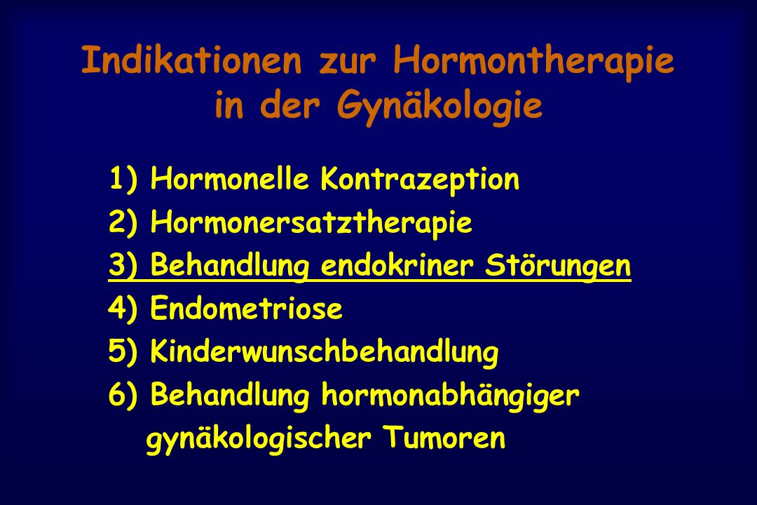 Indikationen zur Hormontherapie in der Gynäkologie 1) Hormonelle Kontrazeption 2) Hormonersatztherapie 3) Behandlung endokriner Störungen 4) Endometriose 5) Kinderwunschbehandlung 6) Behandlung hormonabhängiger gynäkologischer Tumoren