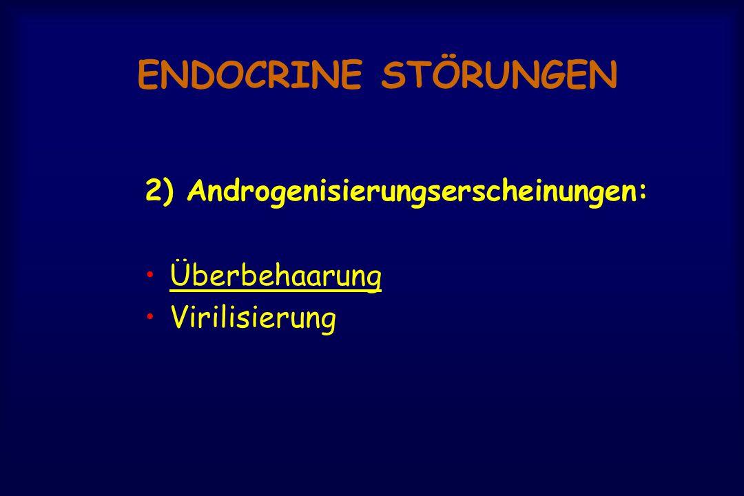 ENDOCRINE STÖRUNGEN 2) Androgenisierungserscheinungen: Überbehaarung Virilisierung