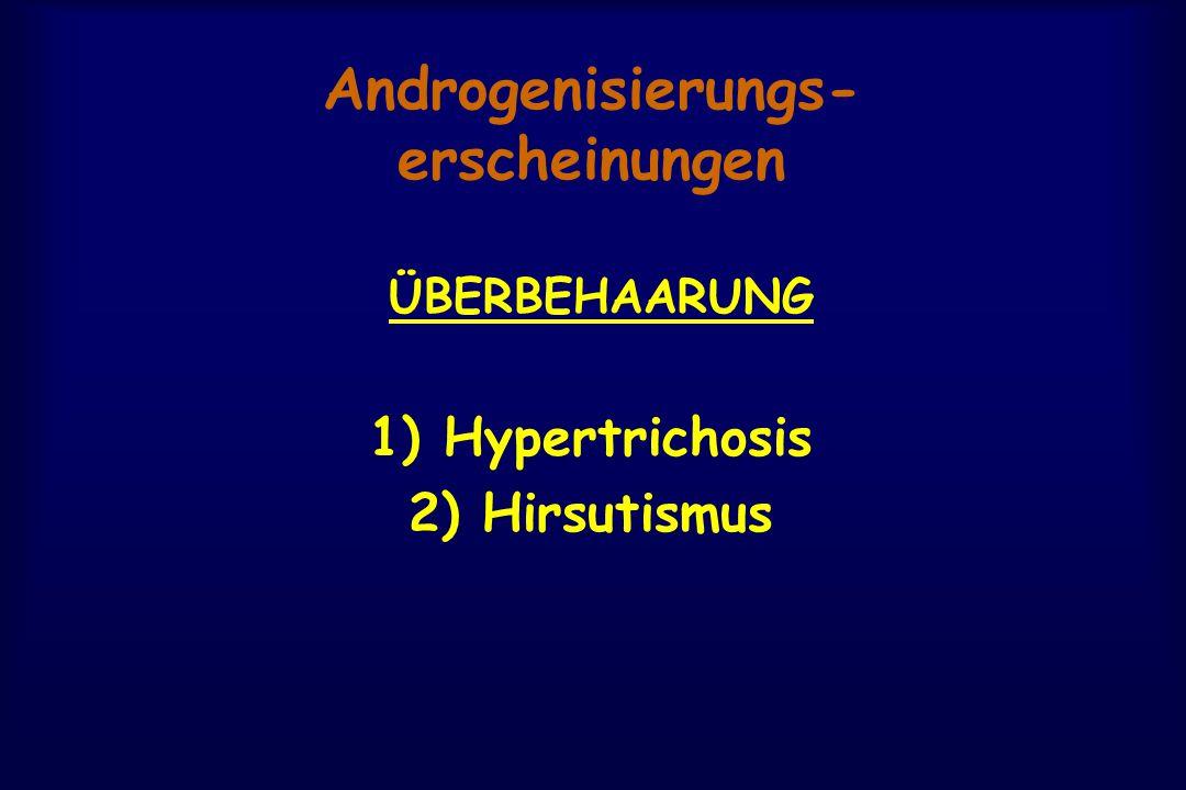 Androgenisierungs- erscheinungen ÜBERBEHAARUNG 1) Hypertrichosis 2) Hirsutismus