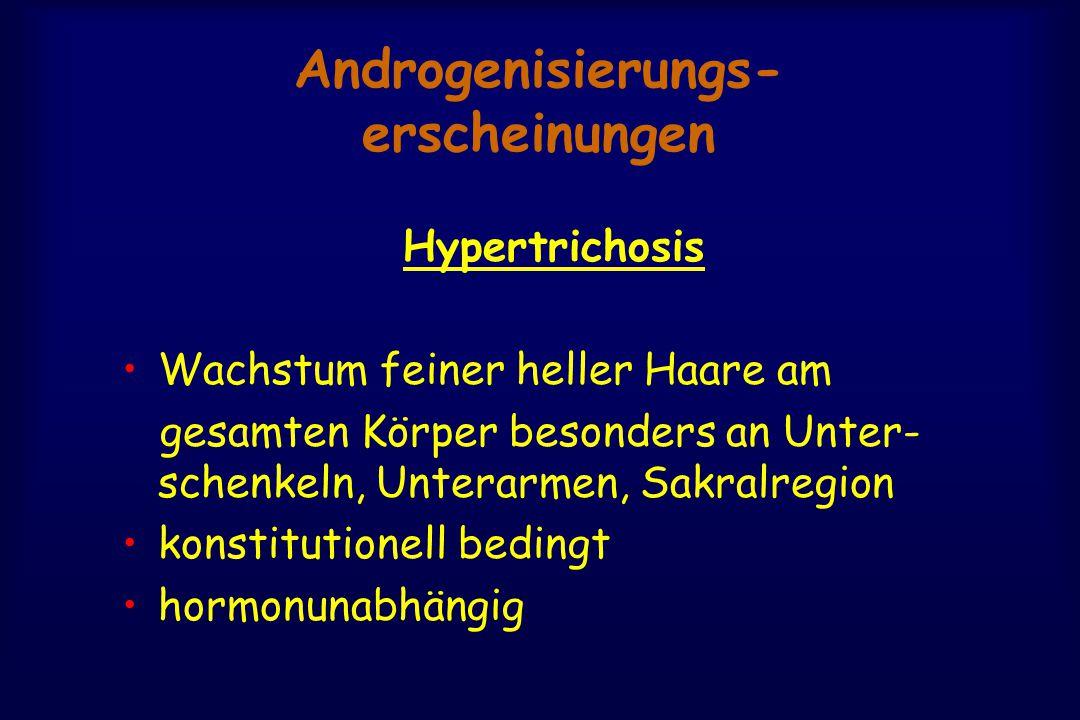 Androgenisierungs- erscheinungen Hypertrichosis Wachstum feiner heller Haare am gesamten Körper besonders an Unter- schenkeln, Unterarmen, Sakralregion konstitutionell bedingt hormonunabhängig