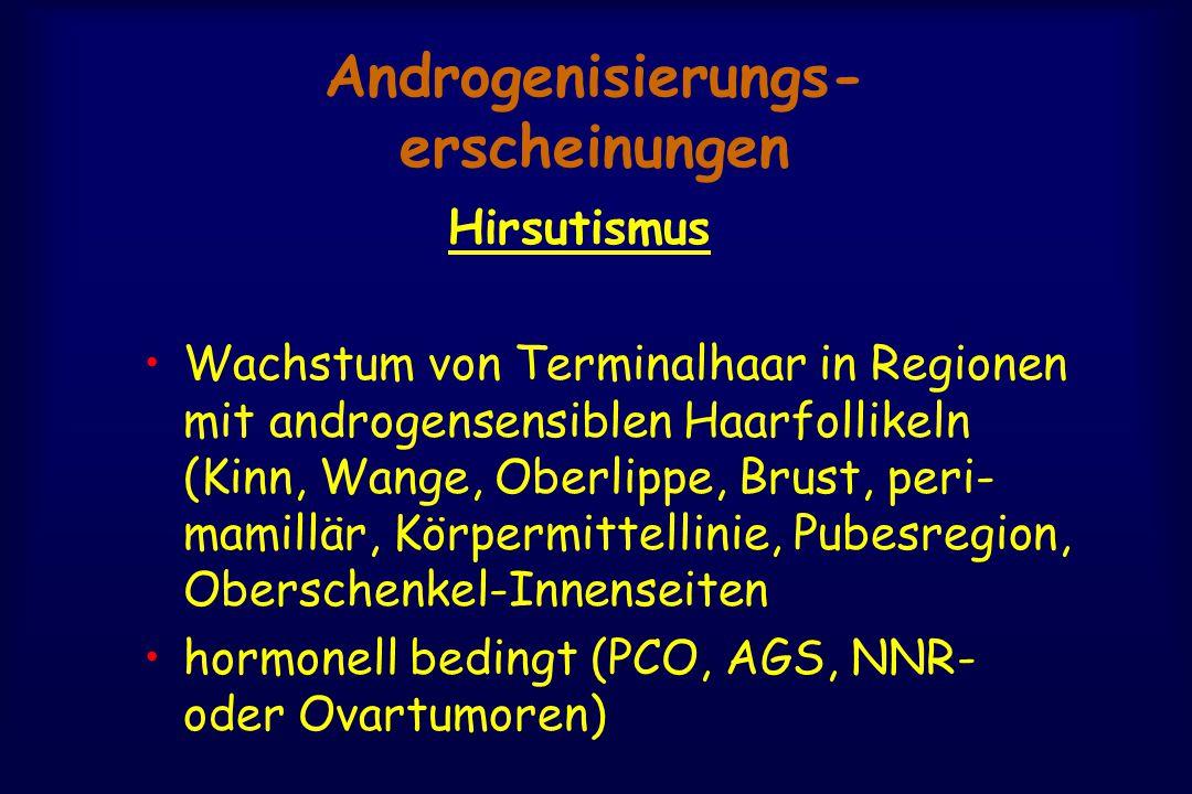 Androgenisierungs- erscheinungen Hirsutismus Wachstum von Terminalhaar in Regionen mit androgensensiblen Haarfollikeln (Kinn, Wange, Oberlippe, Brust, peri- mamillär, Körpermittellinie, Pubesregion, Oberschenkel-Innenseiten hormonell bedingt (PCO, AGS, NNR- oder Ovartumoren)