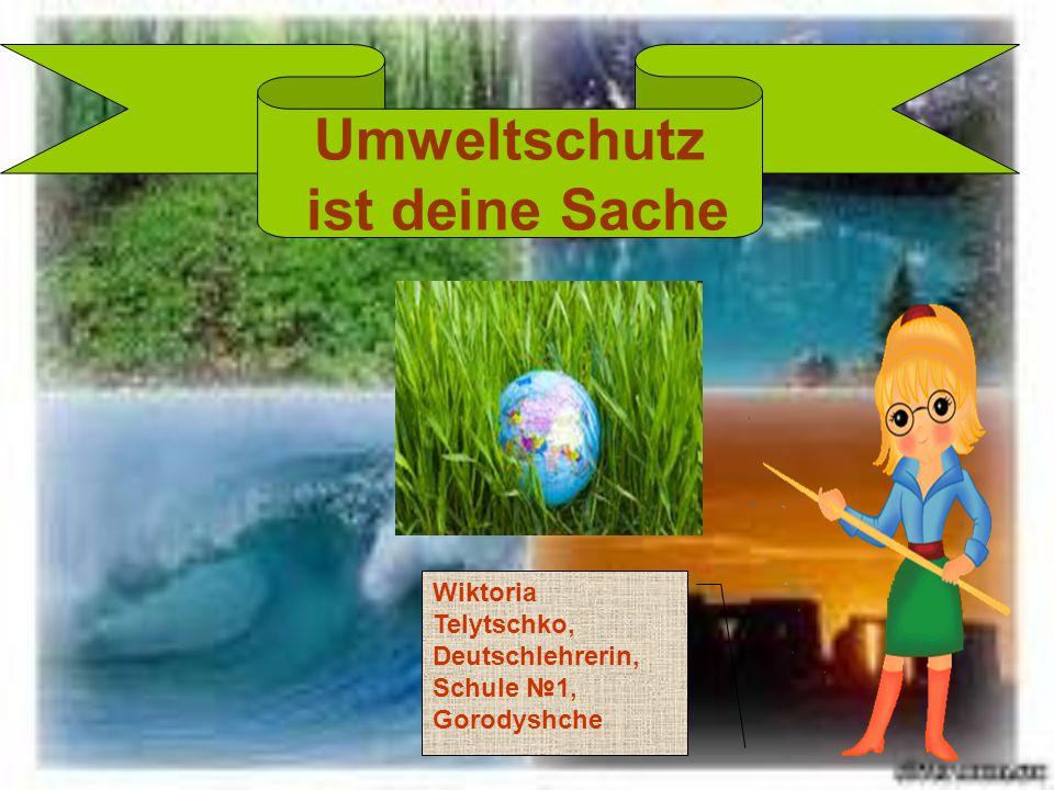 Umweltschutz ist deine Sache Wiktoria Telytschko, Deutschlehrerin, Schule №1, Gorodyshche