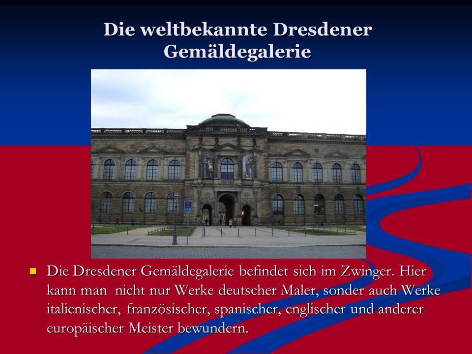 Die weltbekannte Dresdener Gemäldegalerie Die Dresdener Gemäldegalerie befindet sich im Zwinger. Hier kann man nicht nur Werke deutscher Maler, sonder