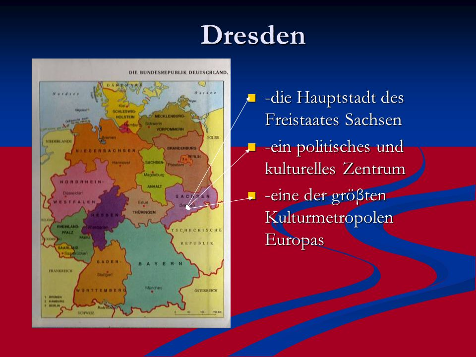Dresden -die Hauptstadt des Freistaates Sachsen -ein politisches und kulturelles Zentrum -eine der gröβten Kulturmetropolen Europas