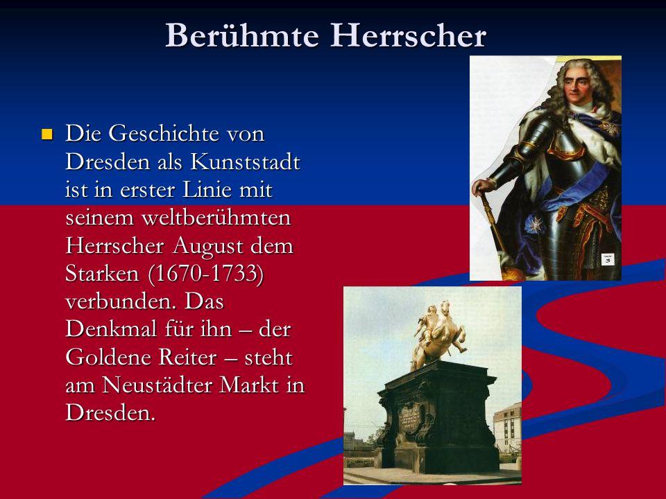 Berühmte Herrscher Die Geschichte von Dresden als Kunststadt ist in erster Linie mit seinem weltberühmten Herrscher August dem Starken (1670-1733) verbunden.