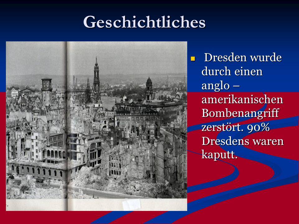 Geschichtliches Dresden wurde durch einen anglo – amerikanischen Bombenangriff zerstört. 90% Dresdens waren kaputt.