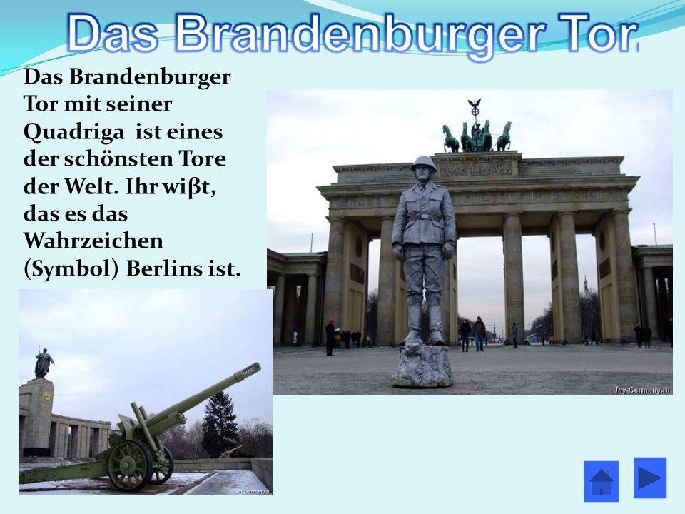 Das Brandenburger Tor mit seiner Quadriga ist eines der schönsten Tore der Welt. Ihr wiβt, das es das Wahrzeichen (Symbol) Berlins ist.