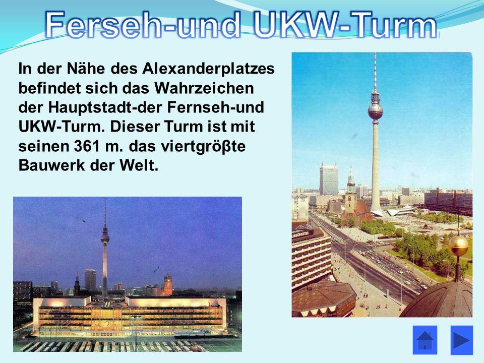 In der Nähe des Alexanderplatzes befindet sich das Wahrzeichen der Hauptstadt-der Fernseh-und UKW-Turm. Dieser Turm ist mit seinen 361 m. das viertgrö
