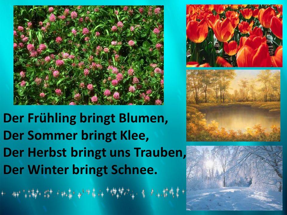 Der Frühling bringt Blumen, Der Sommer bringt Klee, Der Herbst bringt uns Trauben, Der Winter bringt Schnee.