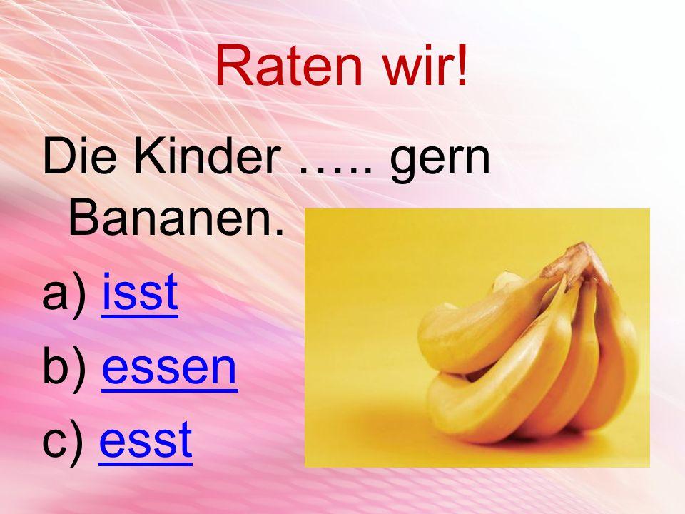 Raten wir! Die Kinder ….. gern Bananen. a) isstisst b) essenessen c) esstesst