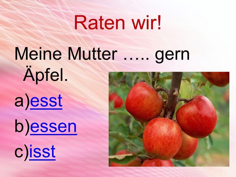 Raten wir! Meine Mutter ….. gern Äpfel. a)esstesst b)essenessen c)isstisst