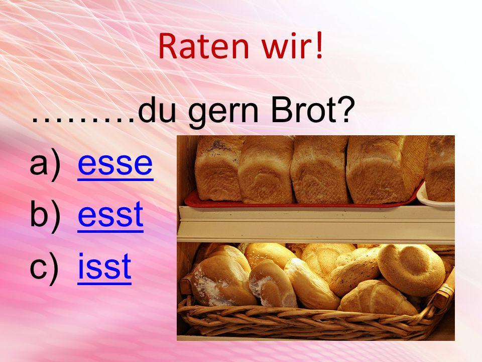 Raten wir! ………du gern Brot a)esseesse b)esstesst c)isstisst
