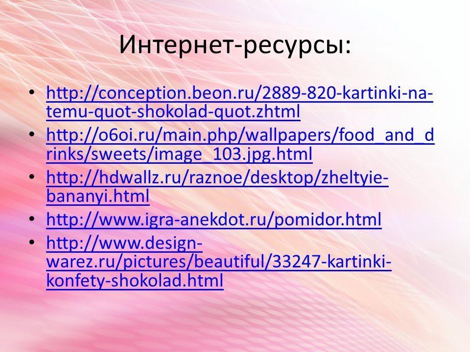 Интернет-ресурсы: http://conception.beon.ru/2889-820-kartinki-na- temu-quot-shokolad-quot.zhtml http://conception.beon.ru/2889-820-kartinki-na- temu-quot-shokolad-quot.zhtml http://o6oi.ru/main.php/wallpapers/food_and_d rinks/sweets/image_103.jpg.html http://o6oi.ru/main.php/wallpapers/food_and_d rinks/sweets/image_103.jpg.html http://hdwallz.ru/raznoe/desktop/zheltyie- bananyi.html http://hdwallz.ru/raznoe/desktop/zheltyie- bananyi.html http://www.igra-anekdot.ru/pomidor.html http://www.design- warez.ru/pictures/beautiful/33247-kartinki- konfety-shokolad.html http://www.design- warez.ru/pictures/beautiful/33247-kartinki- konfety-shokolad.html