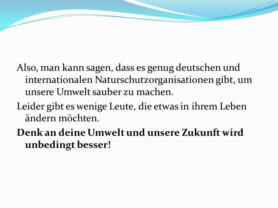 Also, man kann sagen, dass es genug deutschen und internationalen Naturschutzorganisationen gibt, um unsere Umwelt sauber zu machen. Leider gibt es we