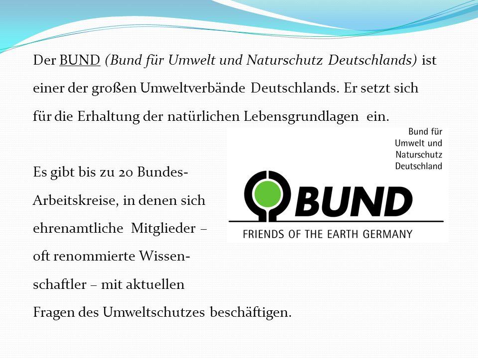 Der BUND (Bund für Umwelt und Naturschutz Deutschlands) ist einer der großen Umweltverbände Deutschlands. Er setzt sich für die Erhaltung der natürlic