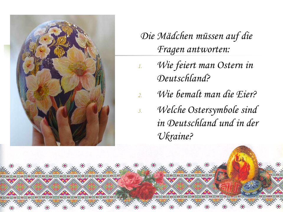 Die Mädchen müssen auf die Fragen antworten: 1. Wie feiert man Ostern in Deutschland? 2. Wie bemalt man die Eier? 3. Welche Ostersymbole sind in Deuts
