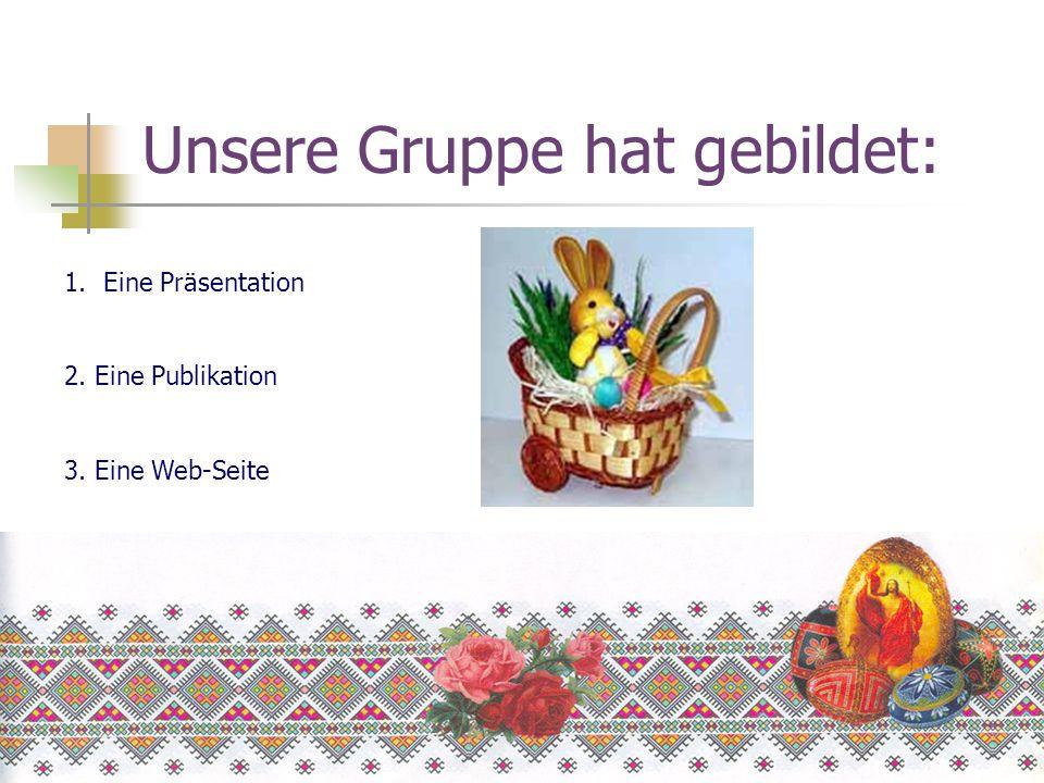 Unsere Gruppe hat gebildet: 1.Eine Präsentation 2. Eine Publikation 3. Eine Web-Seite