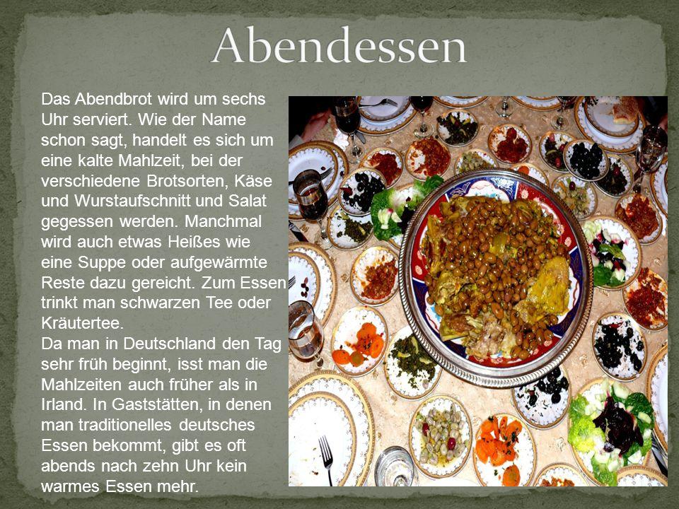 Das Abendbrot wird um sechs Uhr serviert. Wie der Name schon sagt, handelt es sich um eine kalte Mahlzeit, bei der verschiedene Brotsorten, Käse und W