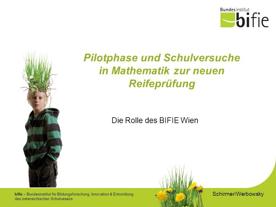 bifie – Bundesinstitut für Bildungsforschung, Innovation & Entwicklung des österreichischen Schulwesens Pilotphase und Schulversuche in Mathematik zur neuen Reifeprüfung Schirmer/Werbowsky Die Rolle des BIFIE Wien