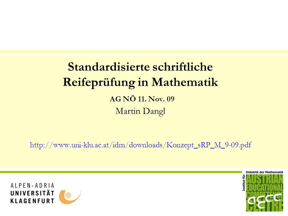 Standardisierte schriftliche Reifeprüfung in Mathematik AG NÖ 11. Nov. 09 Martin Dangl http://www.uni-klu.ac.at/idm/downloads/Konzept_sRP_M_9-09.pdf