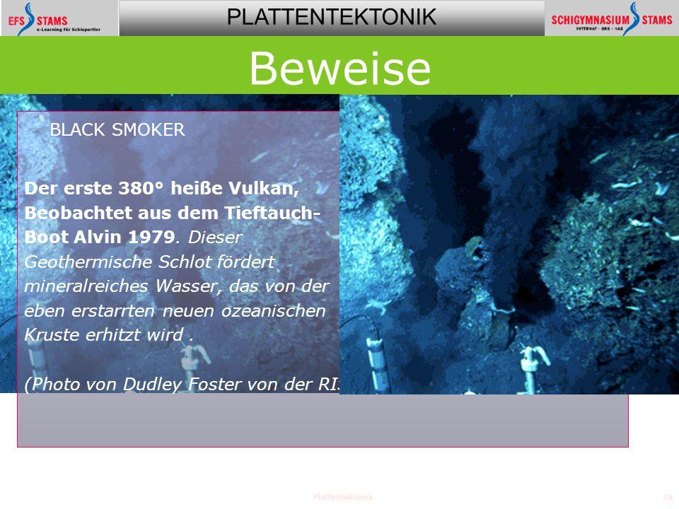PLATTENTEKTONIK Plattentektonik19 Beweise BLACK SMOKER Der erste 380° heiße Vulkan, Beobachtet aus dem Tieftauch- Boot Alvin 1979. Dieser Geothermisch
