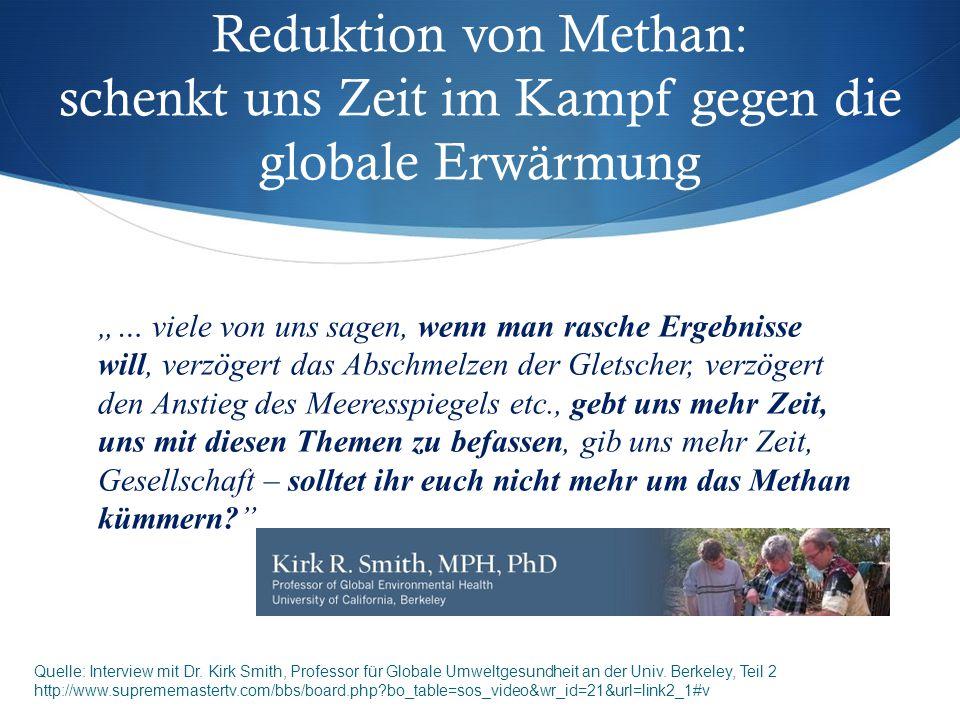 """""""… viele von uns sagen, wenn man rasche Ergebnisse will, verzögert das Abschmelzen der Gletscher, verzögert den Anstieg des Meeresspiegels etc., gebt uns mehr Zeit, uns mit diesen Themen zu befassen, gib uns mehr Zeit, Gesellschaft – solltet ihr euch nicht mehr um das Methan kümmern? Reduktion von Methan: schenkt uns Zeit im Kampf gegen die globale Erwärmung Quelle: Interview mit Dr."""