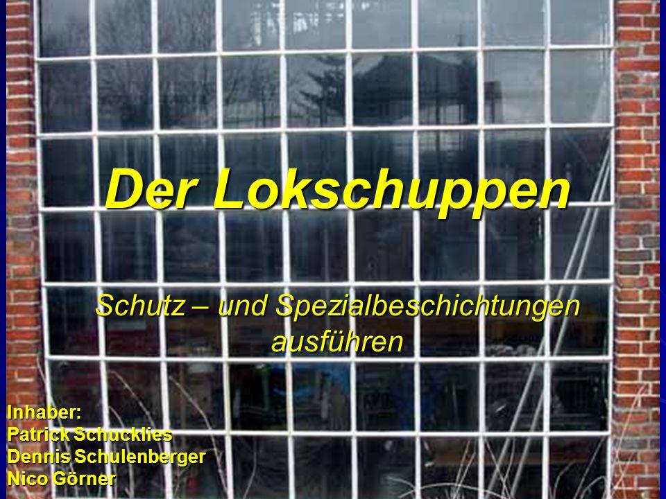 Der Lokschuppen Schutz – und Spezialbeschichtungen ausführen Inhaber: Patrick Schucklies Dennis Schulenberger Nico Görner