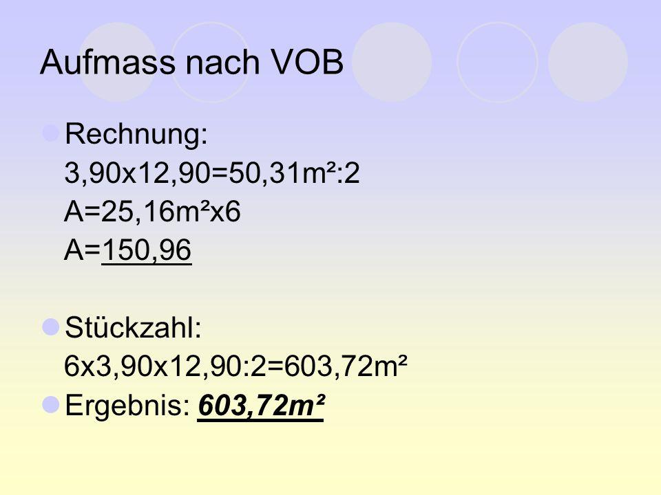 Aufmass nach VOB Rechnung: 3,90x12,90=50,31m²:2 A=25,16m²x6 A=150,96 Stückzahl: 6x3,90x12,90:2=603,72m² Ergebnis: 603,72m²