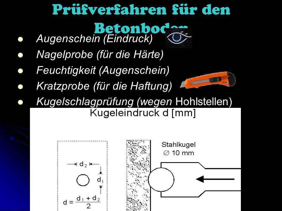 Prüfverfahren für den Betonboden Augenschein (Eindruck) Nagelprobe (für die Härte) Feuchtigkeit (Augenschein) Kratzprobe (für die Haftung) Kugelschlagprüfung (wegen Hohlstellen)