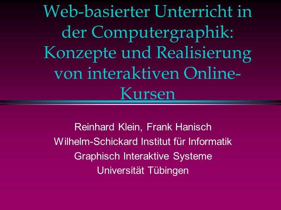 Web-basierter Unterricht in der Computergraphik: Konzepte und Realisierung von interaktiven Online- Kursen Reinhard Klein, Frank Hanisch Wilhelm-Schickard Institut für Informatik Graphisch Interaktive Systeme Universität Tübingen