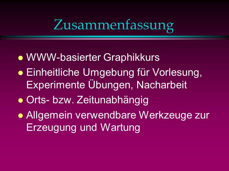 Zusammenfassung l WWW-basierter Graphikkurs l Einheitliche Umgebung für Vorlesung, Experimente Übungen, Nacharbeit l Orts- bzw.