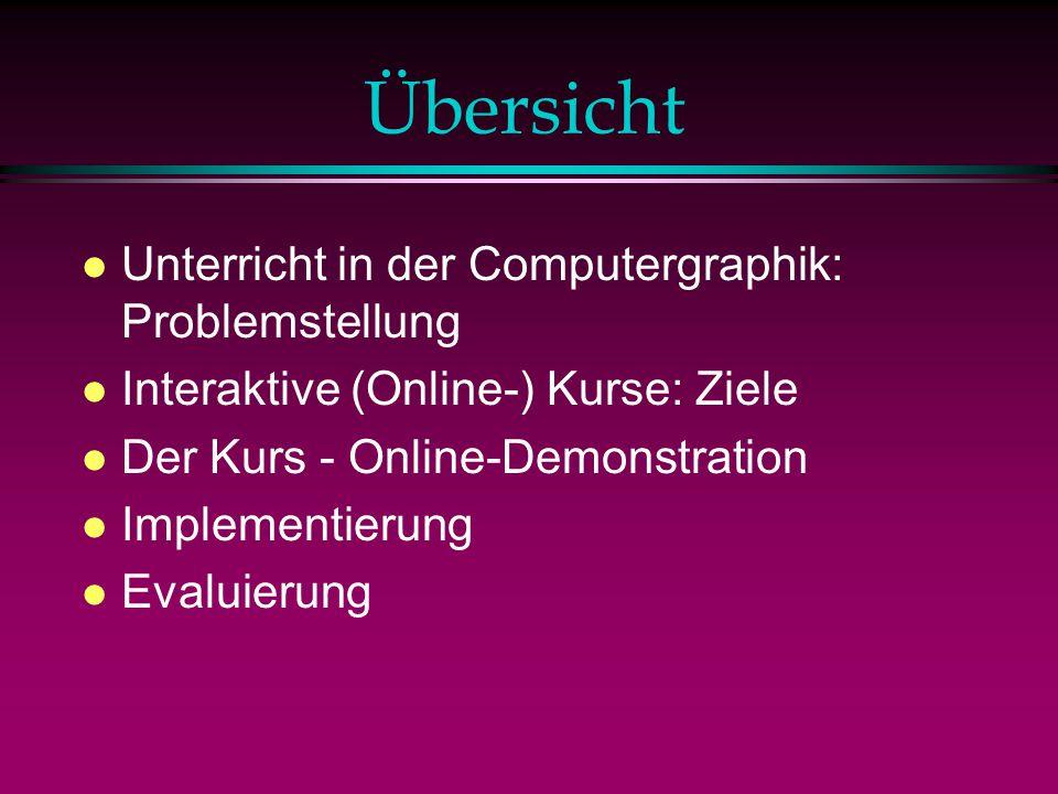Übersicht l Unterricht in der Computergraphik: Problemstellung l Interaktive (Online-) Kurse: Ziele l Der Kurs - Online-Demonstration l Implementierung l Evaluierung