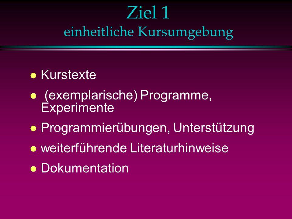 Ziel 1 einheitliche Kursumgebung l Kurstexte l (exemplarische) Programme, Experimente l Programmierübungen, Unterstützung l weiterführende Literaturhinweise l Dokumentation