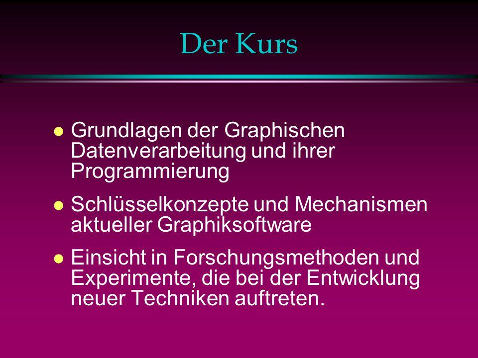 Der Kurs l Grundlagen der Graphischen Datenverarbeitung und ihrer Programmierung l Schlüsselkonzepte und Mechanismen aktueller Graphiksoftware l Einsicht in Forschungsmethoden und Experimente, die bei der Entwicklung neuer Techniken auftreten.
