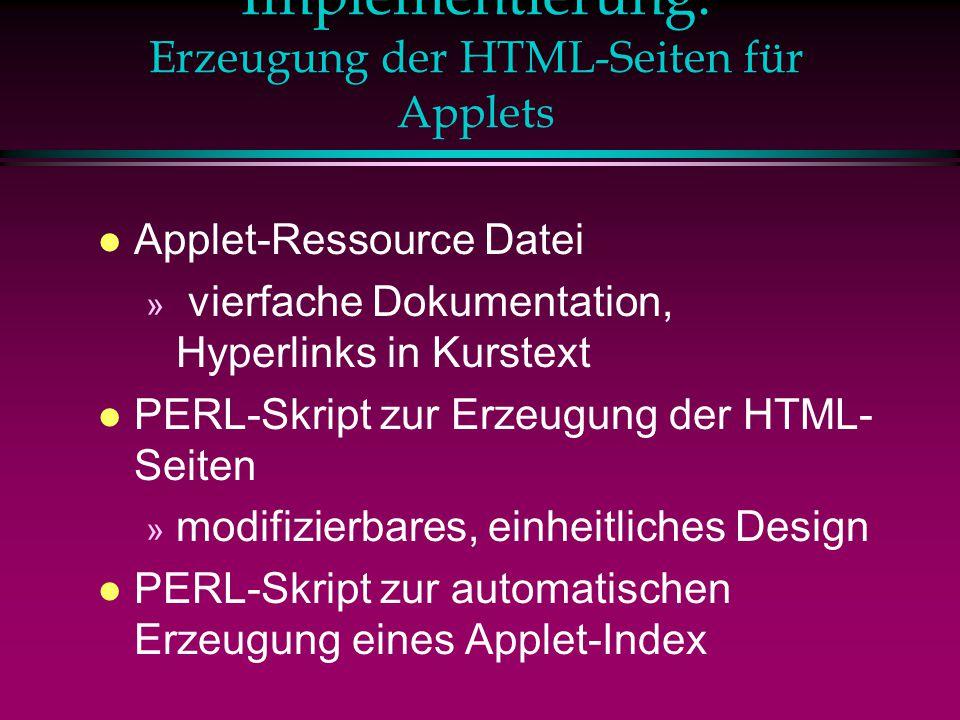 Implementierung: Erzeugung der HTML-Seiten für Applets l Applet-Ressource Datei » vierfache Dokumentation, Hyperlinks in Kurstext l PERL-Skript zur Erzeugung der HTML- Seiten » modifizierbares, einheitliches Design l PERL-Skript zur automatischen Erzeugung eines Applet-Index